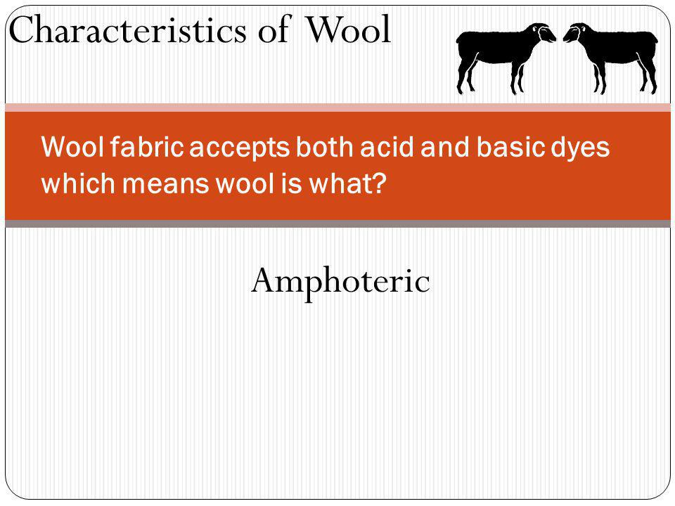 Characteristics of Wool Wool fabric accepts both acid and basic dyes which means wool is what? Amphoteric