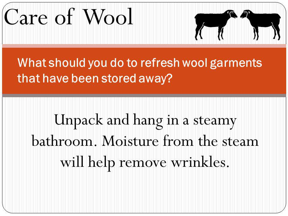 Care of Wool What should you do to refresh wool garments that have been stored away? Unpack and hang in a steamy bathroom. Moisture from the steam wil