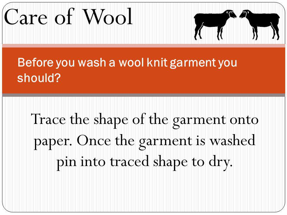Care of Wool Before you wash a wool knit garment you should? Trace the shape of the garment onto paper. Once the garment is washed pin into traced sha