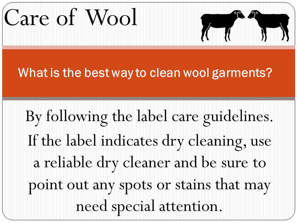 Care of Wool What is the best way to clean wool garments? By following the label care guidelines. If the label indicates dry cleaning, use a reliable