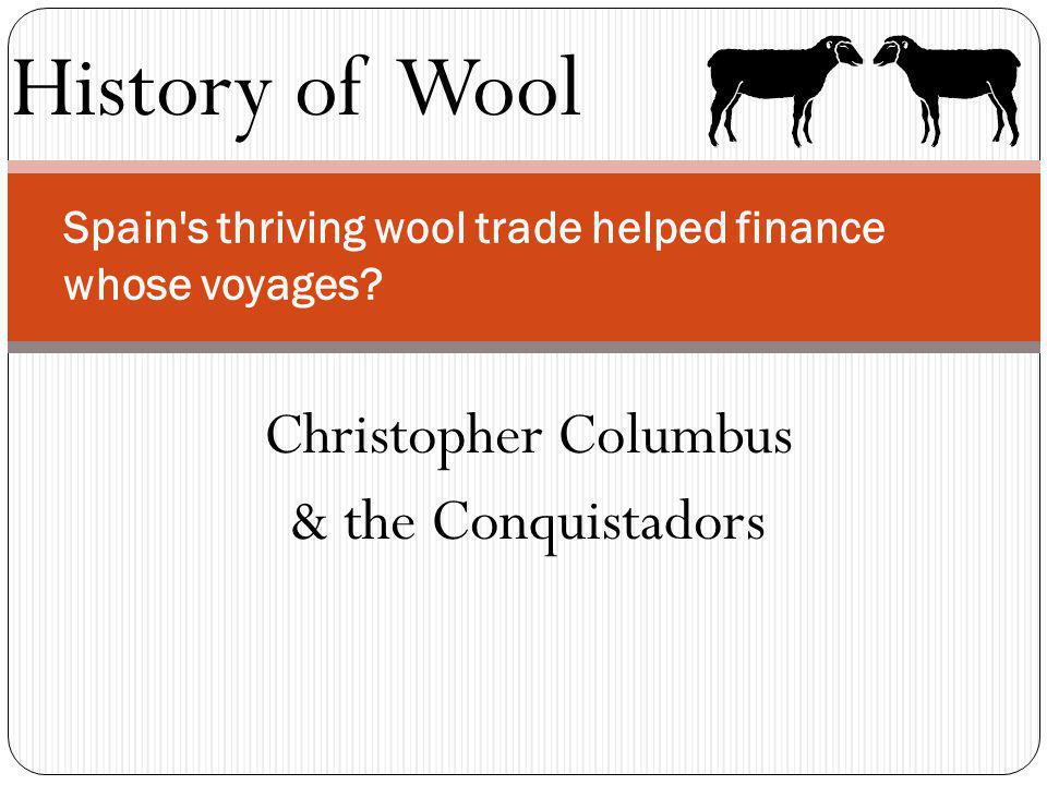 History of Wool Spain's thriving wool trade helped finance whose voyages? Christopher Columbus & the Conquistadors