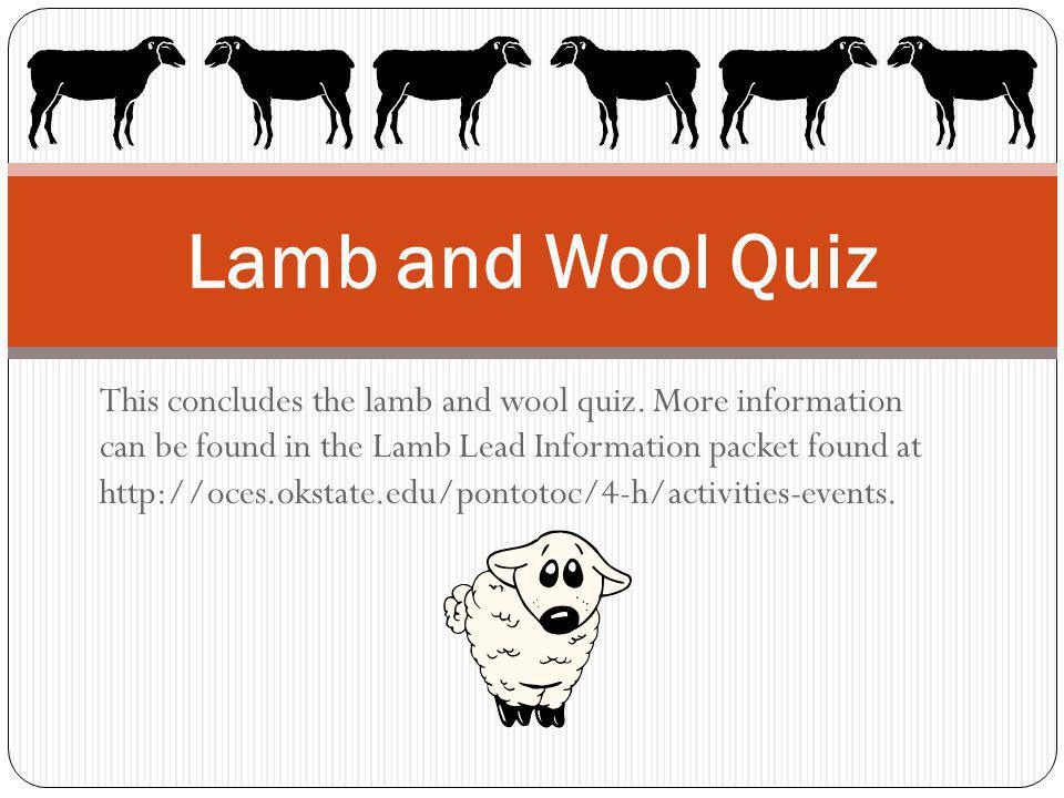 This concludes the lamb and wool quiz. More information can be found in the Lamb Lead Information packet found at http://oces.okstate.edu/pontotoc/4-h