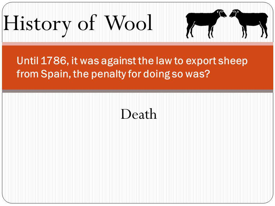 History of Wool Until 1786, it was against the law to export sheep from Spain, the penalty for doing so was? Death