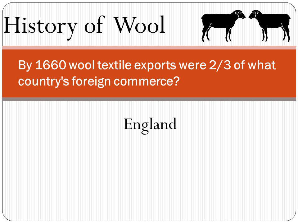 History of Wool By 1660 wool textile exports were 2/3 of what country's foreign commerce? England