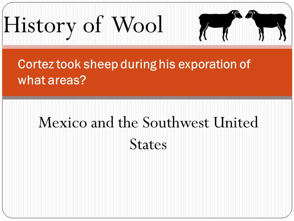 History of Wool Cortez took sheep during his exporation of what areas? Mexico and the Southwest United States