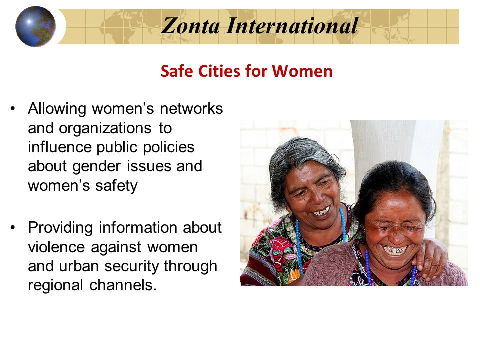 Zonta International Safe Cities for Women Allowing womens networks and organizations to influence public policies about gender issues and womens safety Providing information about violence against women and urban security through regional channels.