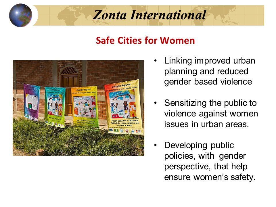 Zonta International Safe Cities for Women Linking improved urban planning and reduced gender based violence Sensitizing the public to violence against women issues in urban areas.