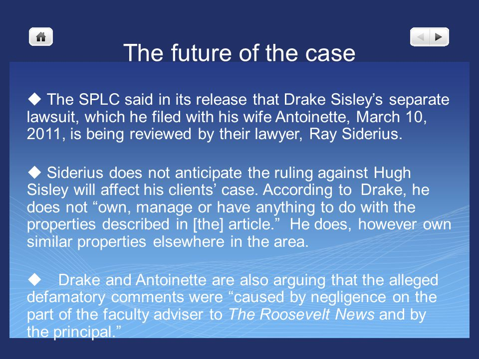 The future of the case u The SPLC said in its release that Drake Sisleys separate lawsuit, which he filed with his wife Antoinette, March 10, 2011, is being reviewed by their lawyer, Ray Siderius.