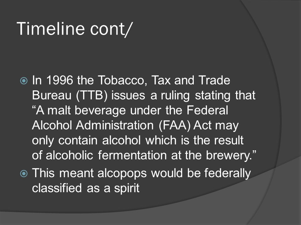 Timeline cont/ In 1996 the Tobacco, Tax and Trade Bureau (TTB) issues a ruling stating that A malt beverage under the Federal Alcohol Administration (FAA) Act may only contain alcohol which is the result of alcoholic fermentation at the brewery.