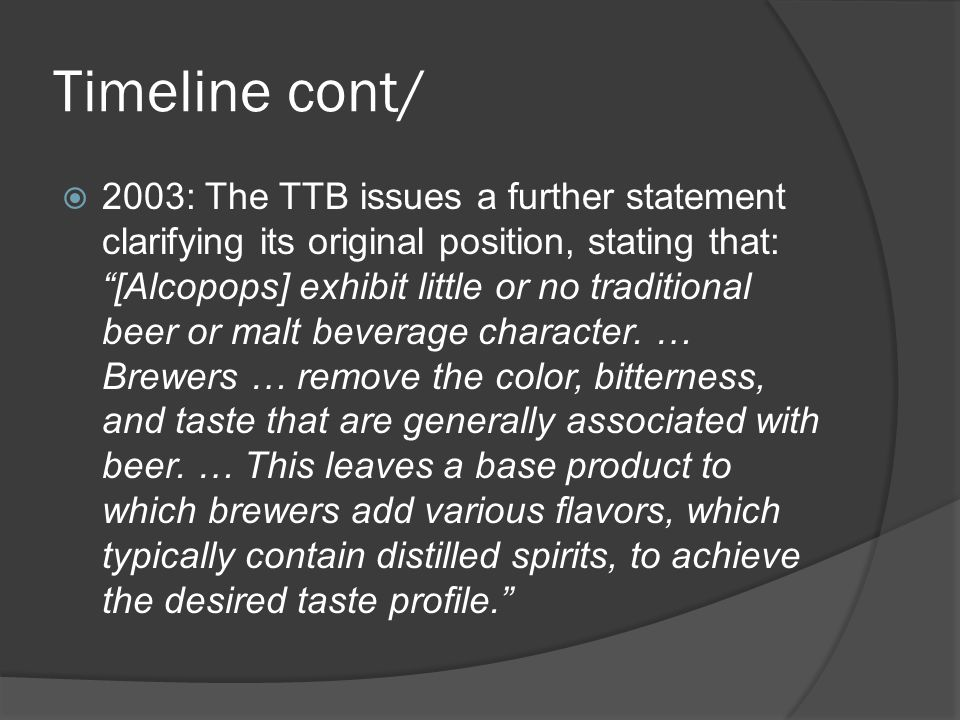 Timeline cont/ 2003: The TTB issues a further statement clarifying its original position, stating that: [Alcopops] exhibit little or no traditional beer or malt beverage character.