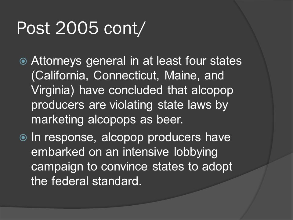 Post 2005 cont/ Attorneys general in at least four states (California, Connecticut, Maine, and Virginia) have concluded that alcopop producers are violating state laws by marketing alcopops as beer.