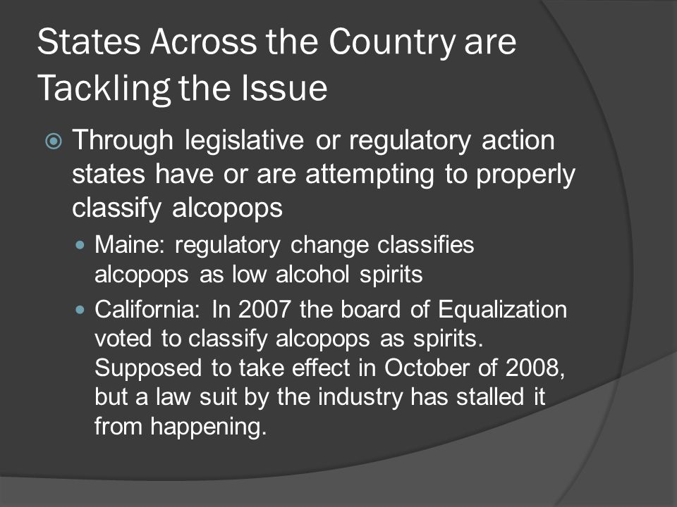 States Across the Country are Tackling the Issue Through legislative or regulatory action states have or are attempting to properly classify alcopops Maine: regulatory change classifies alcopops as low alcohol spirits California: In 2007 the board of Equalization voted to classify alcopops as spirits.