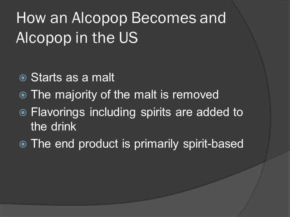 How an Alcopop Becomes and Alcopop in the US Starts as a malt The majority of the malt is removed Flavorings including spirits are added to the drink The end product is primarily spirit-based
