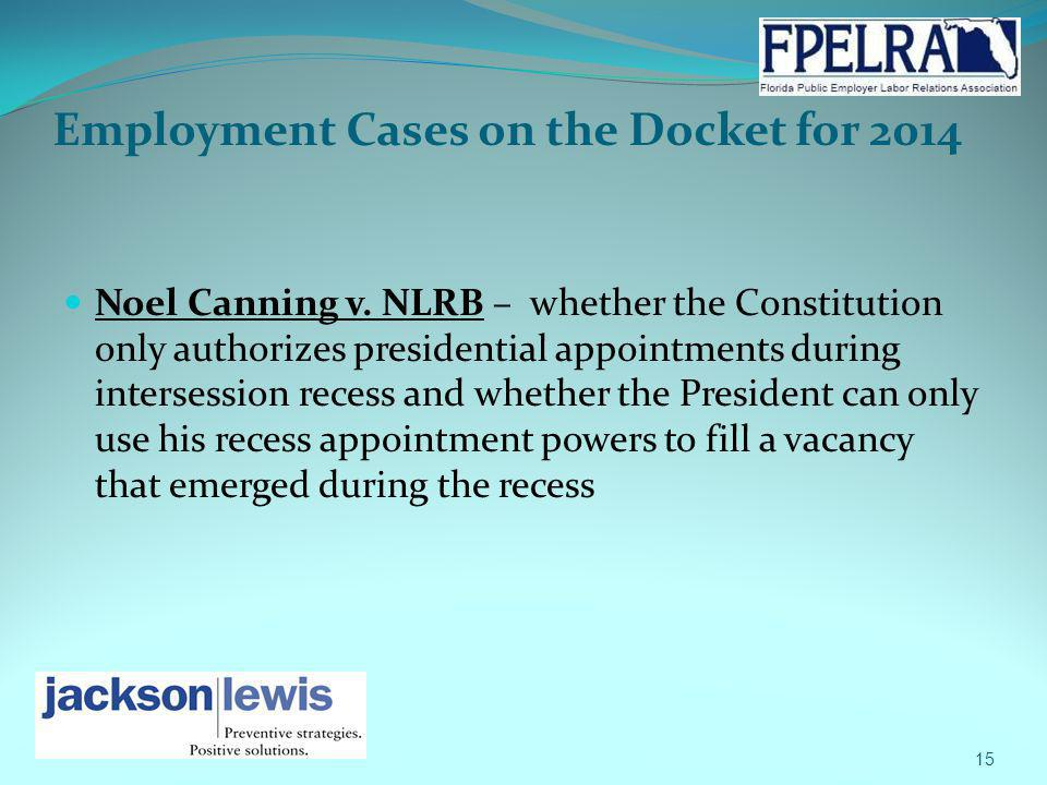 Employment Cases on the Docket for 2014 Noel Canning v. NLRB – whether the Constitution only authorizes presidential appointments during intersession