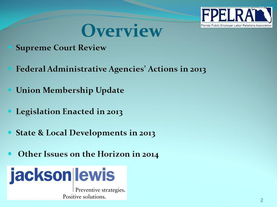 Overview Supreme Court Review Federal Administrative Agencies Actions in 2013 Union Membership Update Legislation Enacted in 2013 State & Local Develo