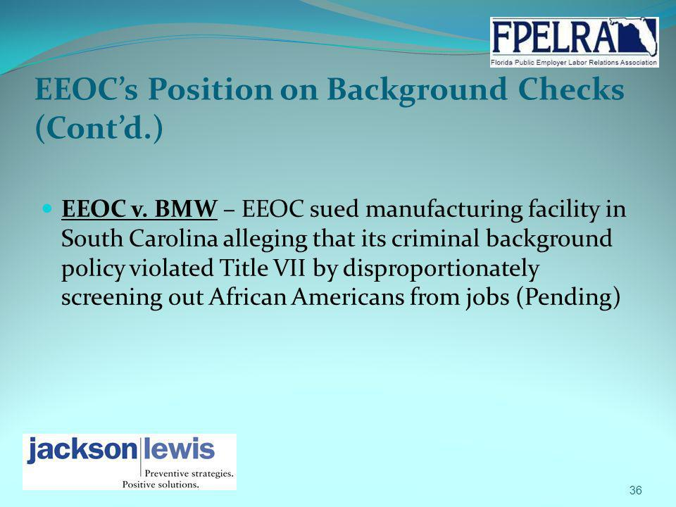 EEOCs Position on Background Checks (Contd.) EEOC v. BMW – EEOC sued manufacturing facility in South Carolina alleging that its criminal background po