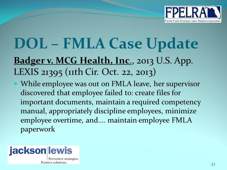 DOL – FMLA Case Update Badger v. MCG Health, Inc., 2013 U.S. App. LEXIS 21395 (11th Cir. Oct. 22, 2013) While employee was out on FMLA leave, her supe