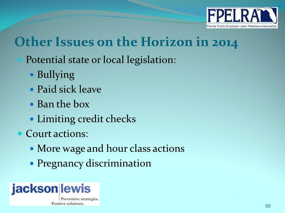 Other Issues on the Horizon in 2014 Potential state or local legislation: Bullying Paid sick leave Ban the box Limiting credit checks Court actions: M