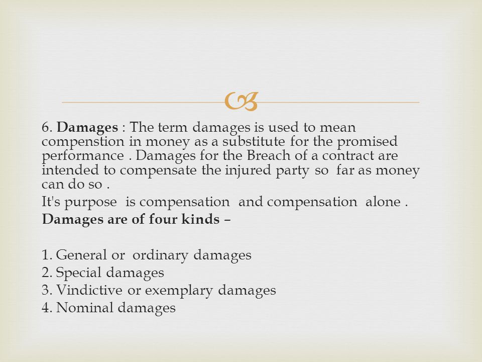 6. Damages : The term damages is used to mean compenstion in money as a substitute for the promised performance. Damages for the Breach of a contract