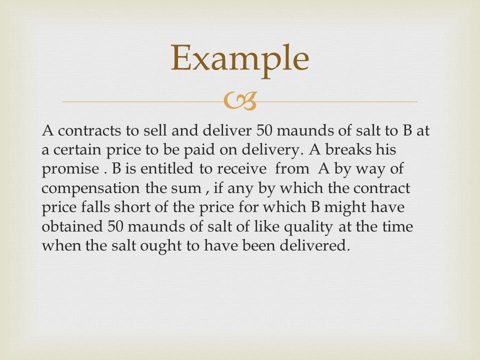 A contracts to sell and deliver 50 maunds of salt to B at a certain price to be paid on delivery. A breaks his promise. B is entitled to receive from