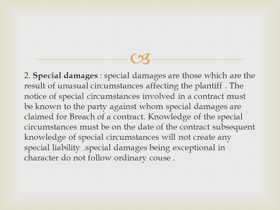2. Special damages : special damages are those which are the result of unusual circumstances affecting the plantiff. The notice of special circumstanc