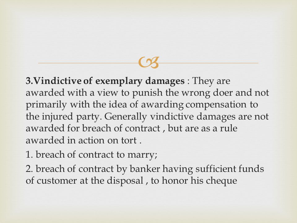 3.Vindictive of exemplary damages : They are awarded with a view to punish the wrong doer and not primarily with the idea of awarding compensation to the injured party.