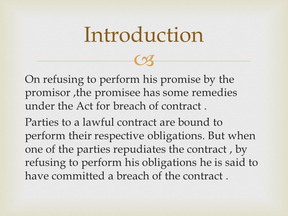 On refusing to perform his promise by the promisor,the promisee has some remedies under the Act for breach of contract. Parties to a lawful contract a
