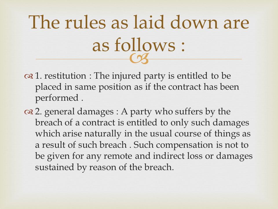 1. restitution : The injured party is entitled to be placed in same position as if the contract has been performed. 2. general damages : A party who s