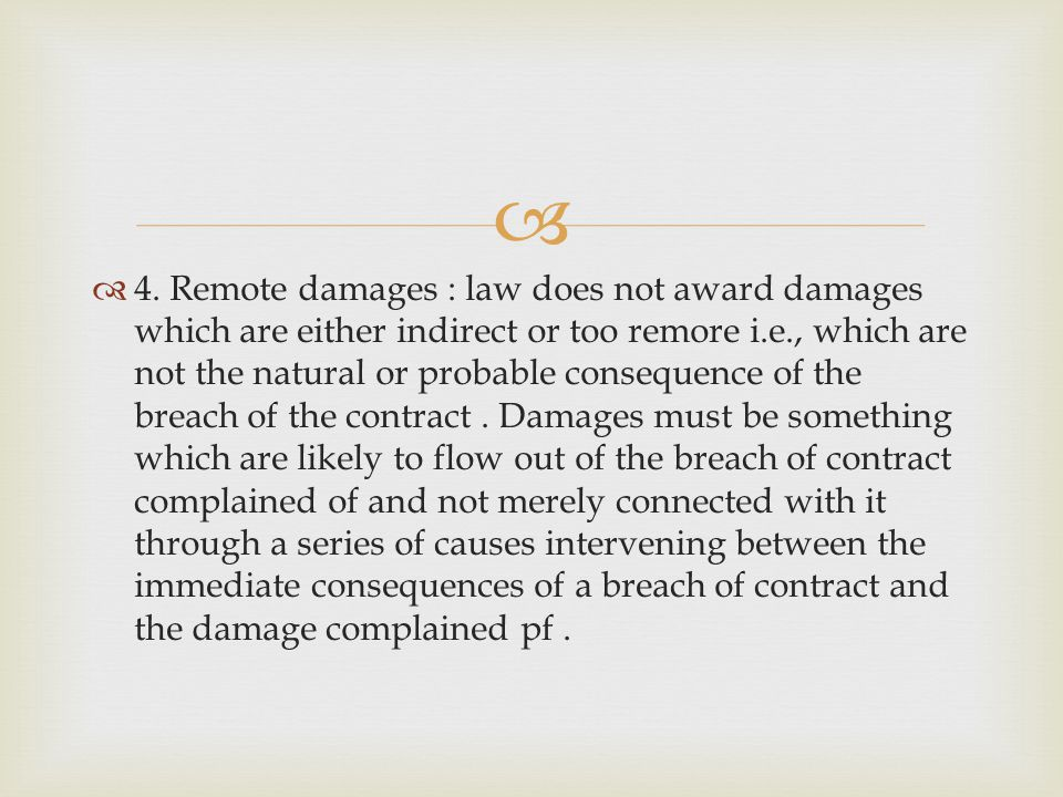 4. Remote damages : law does not award damages which are either indirect or too remore i.e., which are not the natural or probable consequence of the