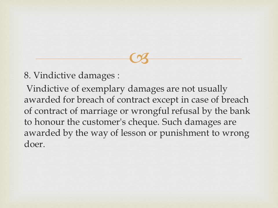 8. Vindictive damages : Vindictive of exemplary damages are not usually awarded for breach of contract except in case of breach of contract of marriag