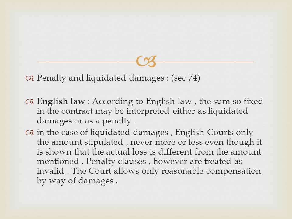 Penalty and liquidated damages : (sec 74) English law : According to English law, the sum so fixed in the contract may be interpreted either as liquid