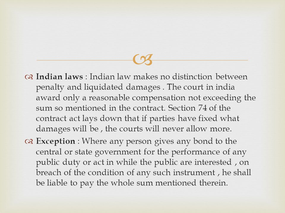 Indian laws : Indian law makes no distinction between penalty and liquidated damages. The court in india award only a reasonable compensation not exce