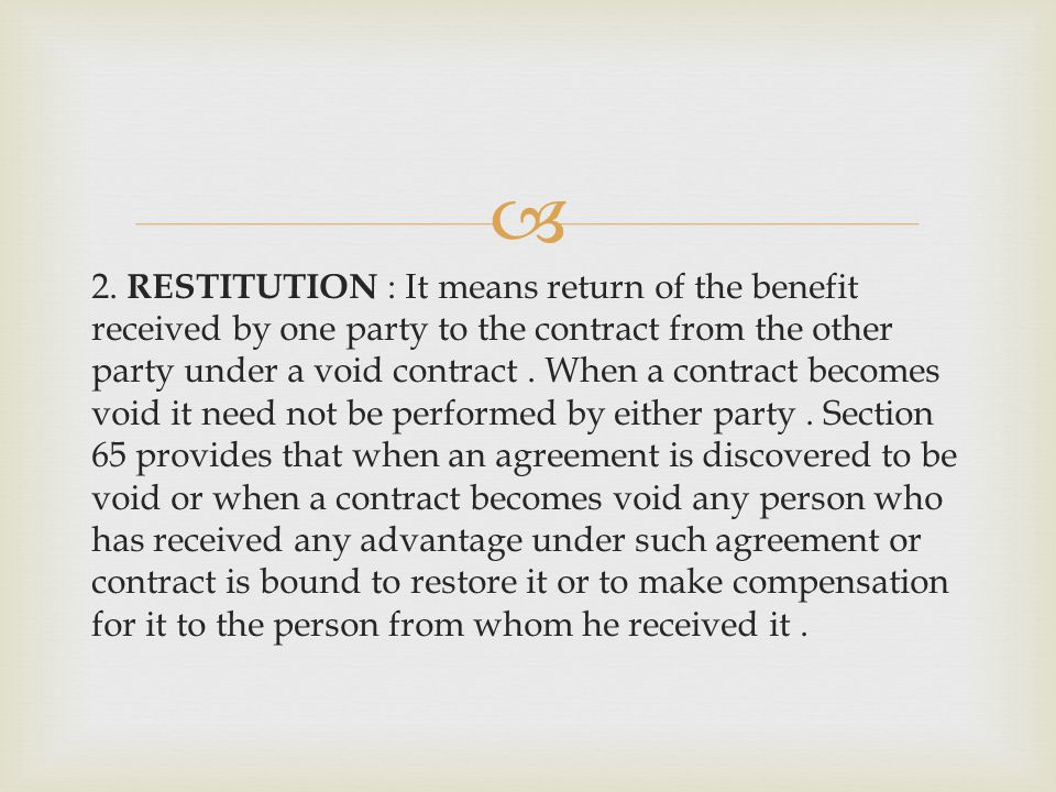 2. RESTITUTION : It means return of the benefit received by one party to the contract from the other party under a void contract. When a contract beco