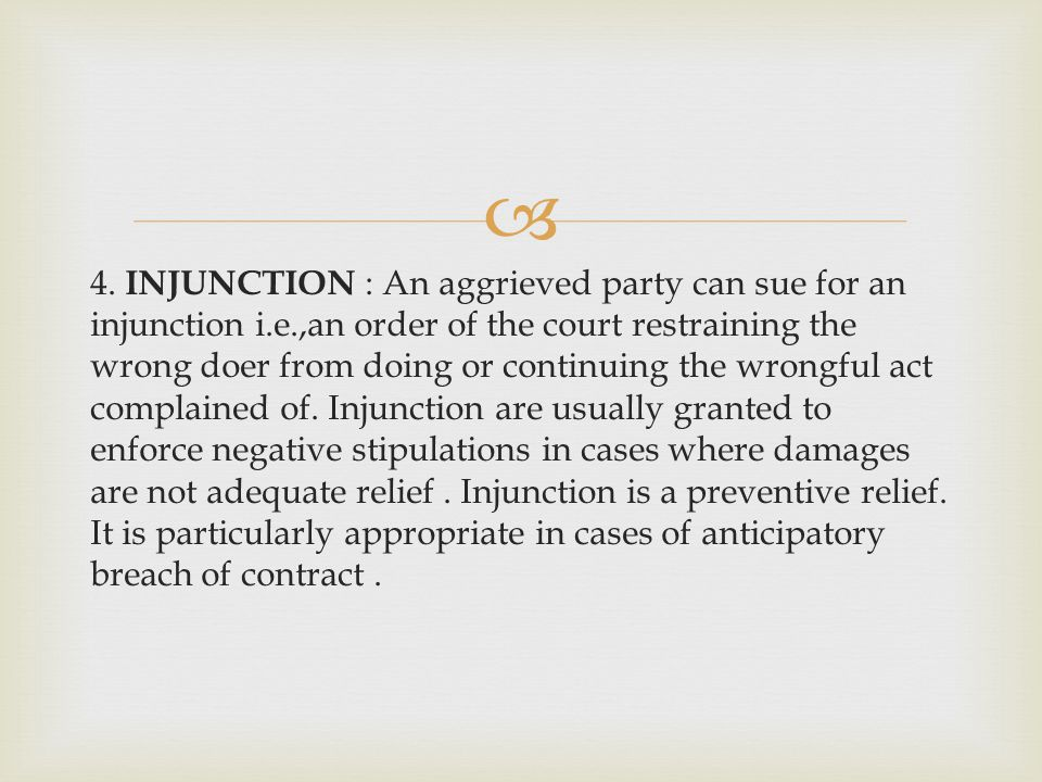 4. INJUNCTION : An aggrieved party can sue for an injunction i.e.,an order of the court restraining the wrong doer from doing or continuing the wrongf