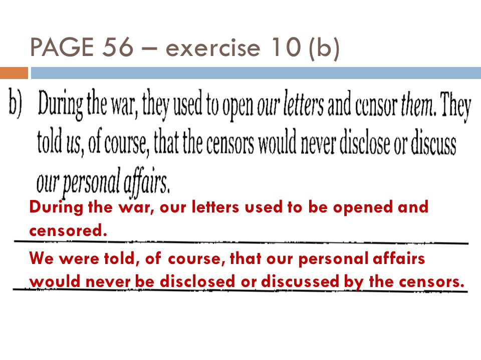 PAGE 56 – exercise 10 (b) During the war, our letters used to be opened and censored.