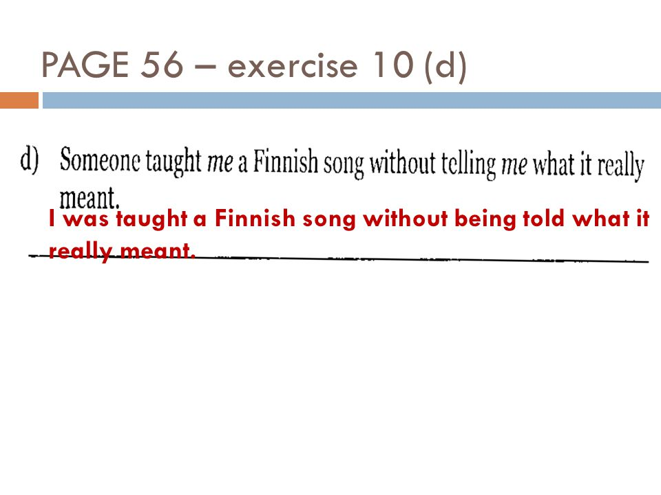 PAGE 56 – exercise 10 (d) I was taught a Finnish song without being told what it really meant.