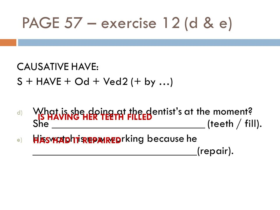 PAGE 57 – exercise 12 (d & e) CAUSATIVE HAVE: S + HAVE + Od + Ved2 (+ by …) d) What is she doing at the dentists at the moment.