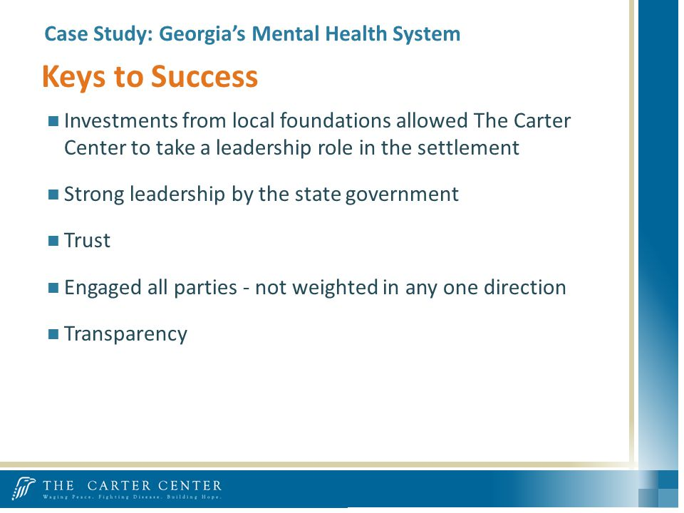 Case Study: Georgias Mental Health System Investments from local foundations allowed The Carter Center to take a leadership role in the settlement Strong leadership by the state government Trust Engaged all parties - not weighted in any one direction Transparency Keys to Success