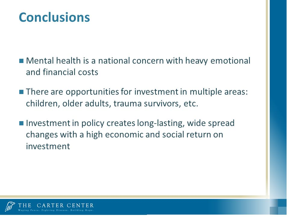Conclusions Mental health is a national concern with heavy emotional and financial costs There are opportunities for investment in multiple areas: children, older adults, trauma survivors, etc.