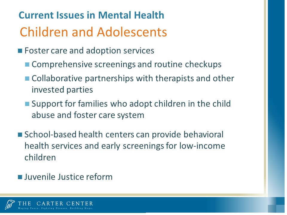Foster care and adoption services Comprehensive screenings and routine checkups Collaborative partnerships with therapists and other invested parties Support for families who adopt children in the child abuse and foster care system School-based health centers can provide behavioral health services and early screenings for low-income children Juvenile Justice reform -National Center for Child Traumatic Stress Network Children and Adolescents