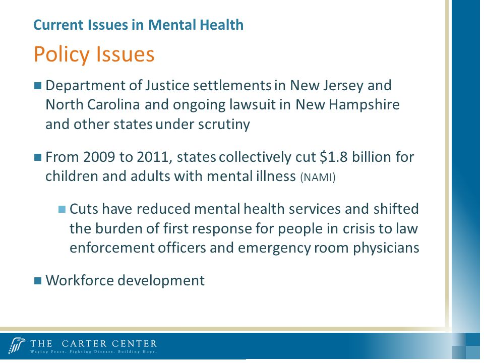 Current Issues in Mental Health Department of Justice settlements in New Jersey and North Carolina and ongoing lawsuit in New Hampshire and other states under scrutiny From 2009 to 2011, states collectively cut $1.8 billion for children and adults with mental illness (NAMI) Cuts have reduced mental health services and shifted the burden of first response for people in crisis to law enforcement officers and emergency room physicians Workforce development Policy Issues