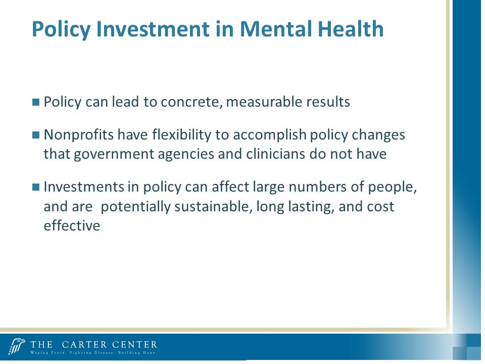 Policy Investment in Mental Health Policy can lead to concrete, measurable results Nonprofits have flexibility to accomplish policy changes that government agencies and clinicians do not have Investments in policy can affect large numbers of people, and are potentially sustainable, long lasting, and cost effective