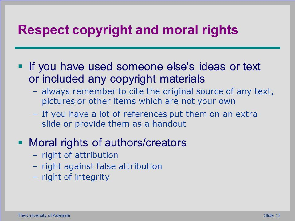 Slide 12The University of Adelaide Respect copyright and moral rights If you have used someone else s ideas or text or included any copyright materials –always remember to cite the original source of any text, pictures or other items which are not your own –If you have a lot of references put them on an extra slide or provide them as a handout Moral rights of authors/creators –right of attribution –right against false attribution –right of integrity