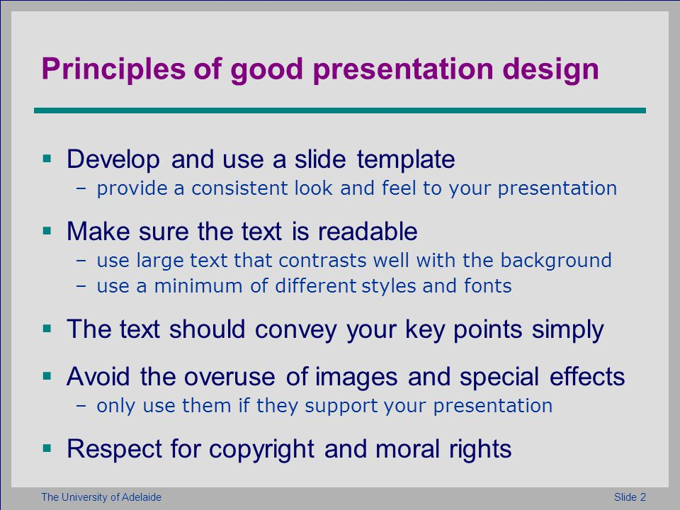 Slide 2The University of Adelaide Principles of good presentation design Develop and use a slide template –provide a consistent look and feel to your presentation Make sure the text is readable –use large text that contrasts well with the background –use a minimum of different styles and fonts The text should convey your key points simply Avoid the overuse of images and special effects –only use them if they support your presentation Respect for copyright and moral rights