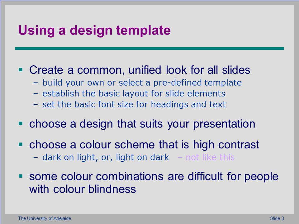 Slide 3The University of Adelaide Using a design template Create a common, unified look for all slides –build your own or select a pre-defined template –establish the basic layout for slide elements –set the basic font size for headings and text choose a design that suits your presentation choose a colour scheme that is high contrast –dark on light, or, light on dark – not like this some colour combinations are difficult for people with colour blindness