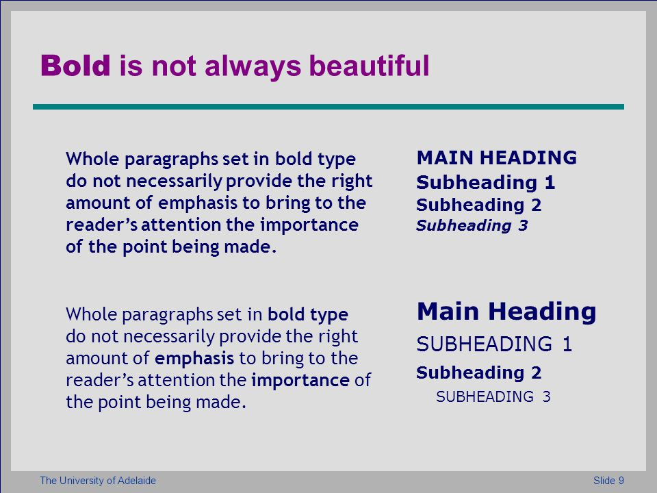 Slide 9The University of Adelaide Bold is not always beautiful Whole paragraphs set in bold type do not necessarily provide the right amount of emphasis to bring to the readers attention the importance of the point being made.
