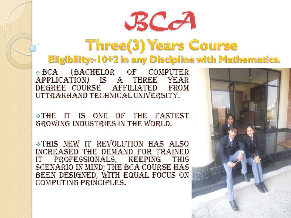 BCA (Bachelor of Computer Application) is a three year degree course affiliated from Uttrakhand Technical University.
