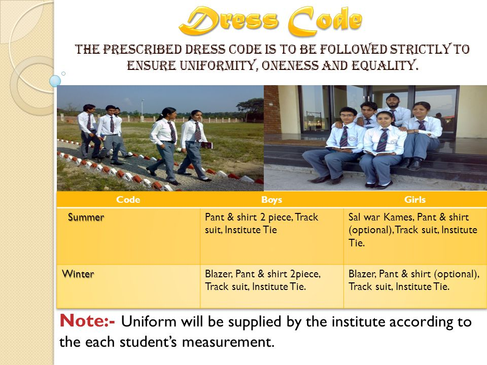 The prescribed dress code is to be followed strictly to ensure uniformity, oneness and equality.