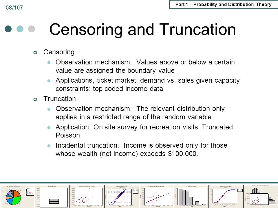 Part 1 – Probability and Distribution Theory 58/107 Censoring and Truncation Censoring Observation mechanism. Values above or below a certain value ar