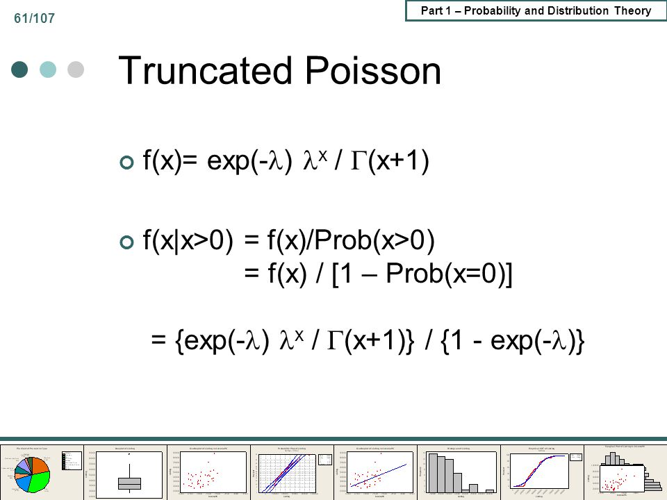 Part 1 – Probability and Distribution Theory 61/107 Truncated Poisson f(x)= exp(- ) x / (x+1) f(x|x>0) = f(x)/Prob(x>0) = f(x) / [1 – Prob(x=0)] = {ex